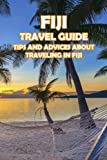 Fiji Travel Guide: Tips and Advices About Traveling In Fiji: Everything You Should Know To Travel In Fiji