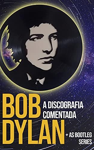 Bob Dylan: a discografia comentada: + as bootleg series