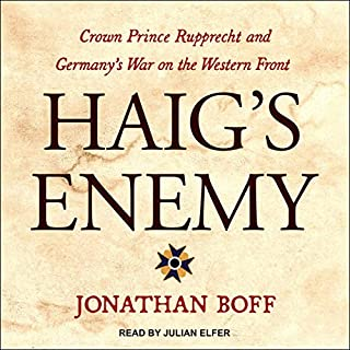 Haig's Enemy     Crown Prince Rupprecht and Germany's War on the Western Front              By:                                                                                                                                 Jonathan Boff                               Narrated by:                                                                                                                                 Julian Elfer                      Length: 10 hrs and 45 mins     7 ratings     Overall 5.0