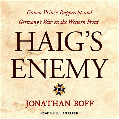 Haig's Enemy     Crown Prince Rupprecht and Germany's War on the Western Front              Written by:                                                                                                                                 Jonathan Boff                               Narrated by:                                                                                                                                 Julian Elfer                      Length: 10 hrs and 45 mins     Not rated yet     Overall 0.0
