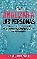 Cómo analizar a las personas: Los secretos poco conocidos para acelerar la lectura de un humano, analizar los tipos de personalidad y aplicar la psicología del comportamiento