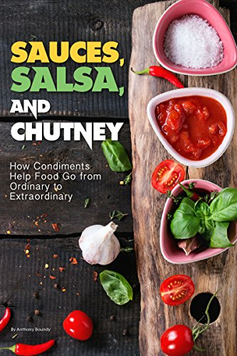Sauces, Salsa, and Chutney: How Condiments Help Food Go from Ordinary to Extraordinary (English Edition)