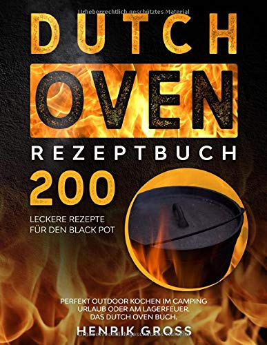 Dutch Oven Rezeptbuch: 200 leckere Rezepte für den Black Pot. Perfekt Outdoor Kochen im Camping Urlaub oder am Lagerfeuer. Das Dutch Oven Buch. (Dutch Oven Kochbuch, Band 1)