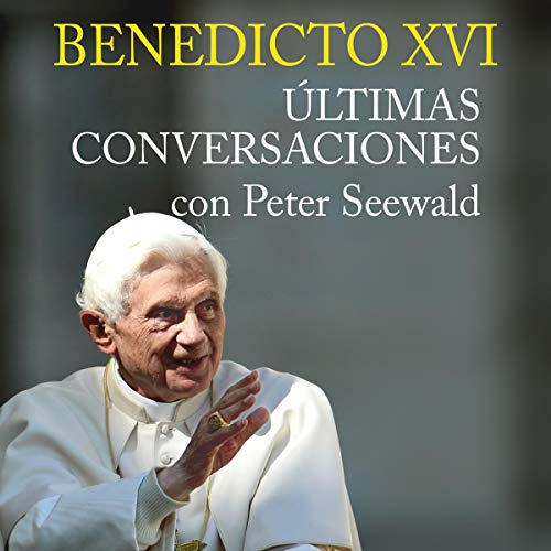 Benedicto XVI. Últimas Conversaciones Con Peter Seewald audiobook cover art