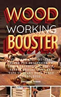 Woodworking Booster: The Easy Step-By-Step Guide For Beginners To Learn Techniques, Tools, Safety Precautions and Tips to Start Your First DIY Projects.