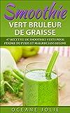 SMOOTHIE VERT BRULEUR DE GRAISSE: 47 Recettes de Smoothies Verts pour Perdre du Poids et Maigrir sans régime (47 recettes pour...