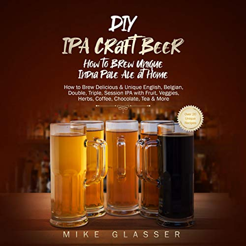 DIY IPA Craft Beer: How to Brew Unique India Pale Ale at Home: How to Brew Delicious & Unique English, Belgian, Double, Triple, Session IPA with Fruit, Veggies, Herbs, Coffee, Chocolate, Tea & More