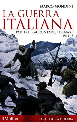 La guerra italiana: Partire, raccontare, tornare 1914-18 (Storica paperbacks Vol. 173)