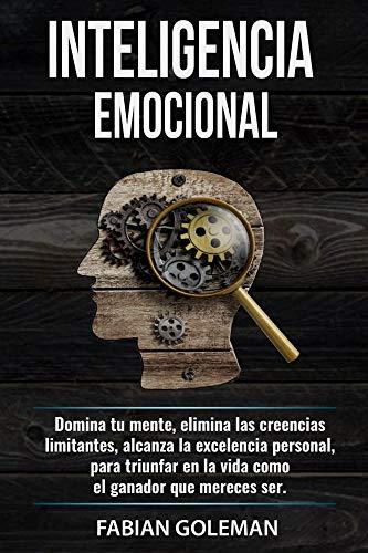 Inteligencia Emocional: Domina Tu Mente, Elimina Las Creencias Limitantes Y Alcanza La Excelencia Personal, Para Triunfar En La Vida Como El Ganador Que Mereces Ser. (Psicología positiva nº 3)
