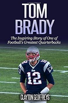 Tom Brady  The Inspiring Story of One of Football s Greatest Quarterbacks  Football Biography Books