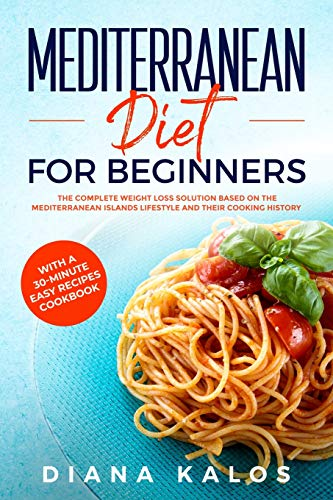 Mediterranean Diet For Beginners: The Complete Weight Loss Solution Based On The Mediterranean Islands Lifestyle and Their Cooking History With A 30-Minute Easy Recipes Cookbook