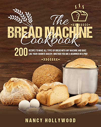 The Bread Machine Cookbook: 200 Recipes to make all types of bread with any machine and bake like your favorite bakery, whether you are a beginner or a pro!