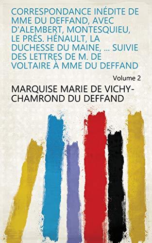 Correspondance inédite de Mme Du Deffand, avec d'Alembert, Montesquieu, le Prés. Hénault, la duchesse du Maine, ... Suivie des lettres de m. de Voltaire à Mme Du Deffand Volume 2 (French Edition)