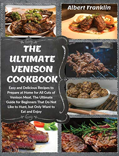 The Ultimate Venison Cookbook: Easy and Delicious Recipes to Prepare at Home for All Cuts of Venison Meat. The Ultimate Guide for Beginners That Do Not Like to Hunt, but Only Want to Eat and Enjoy
