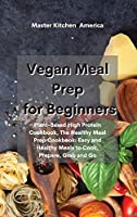 Vegan Meal Prep for Beginners: Plant-Based High Protein Cookbook, The Healthy Meal Prep Cookbook: Easy and Healthy Meals to Cook, Prepare, Grab and Go