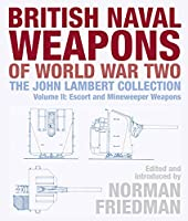 British Naval Weapons of World War Two: The John Lambert Collection Escort and Minesweeper Weapons (John Lambert Collection Vol 2)