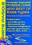 Terminale Spécialité PHYSIQUE-CHIMIE MAXI BEST OF Exos types - Nouveaux programmes - PARTIE PHYSIQUE: Prépare pour : Contrôle continu (Bac) Concours ... Puissance Alpha, Advance, Avenir...)