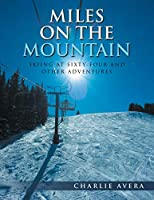 Miles on the Mountain: Skiing at Sixty-Four and Other Adventures