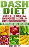 DASH DIET: STARTER KIT FOR WEIGHT LOSS, LOWERING BLOOD PRESSURE AND CULTIVATING HEALTHY LIFESTYLE WITH MOUTHWATERING RECIPES (EASY & FAST) (Diet, Dash ... Preventing Diabetes, Easy and Fast Recipes)