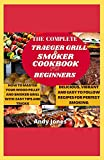 THE COMPLETE TRAEGER GRILL AND SMOKER COOKBOOK FOR BEGINNERS: HOW TO MASTER YOUR WOOD PELLET AND SMOKER GRILL WITH EASY TIPS AND TRICKS: Delicious and Easy-to-follow Recipes for Your Perfect Smoking