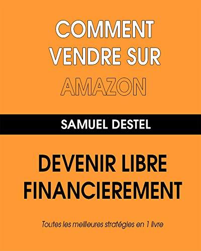 Comment Vendre Sur Amazon (comment gagner de l'argent sur internet): Devenez Libre Financièrement