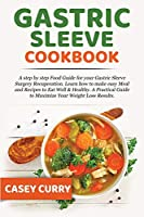 Gastric Sleeve Cookbook: A step by step Food Guide for your Gastric Sleeve Surgery Recuperation. Learn how to make easy Meal and Recipes to Eat Well & Healthy. A Practical Guide to Maximize Your Weight Loss Results