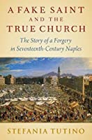 A Fake Saint and the True Church: The Story of a Forgery in Seventeenth-Century Naples