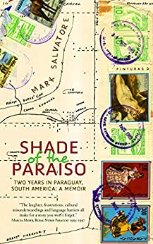 Shade of the Paraiso: Two Years in Paraguay, South America—A Memoir by [Salvatore Mark]
