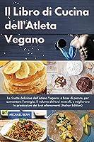 Il Libro di Cucina dell'Atleta Vegano I Vegan Athlete's Cookbook (Italian Edition): Le ricette deliziose dell'Atleta Vegano, a base di piante, per aumentare l'energia, il volume dei tuoi muscoli, e migliorare le prestazioni dei tuoi allenamenti I Vegan At