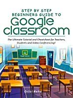 Step by Step Beginners Guide to Google Classroom: The Ultimate Tutorial and Cheatsheet for Teachers, Students and Video Conferencing! Front Cover