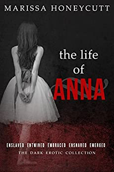 The Life of Anna: The Complete Dark Story by [Marissa Honeycutt]