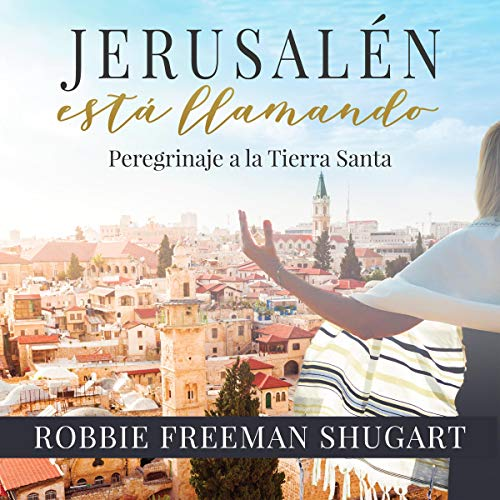 Jerusalen esta llamando Peregrinaje a la Tierra Santa [Jerusalem Is Calling Pilgrimage to the Holy Land] Audiobook By Robbie Freeman Shugart cover art