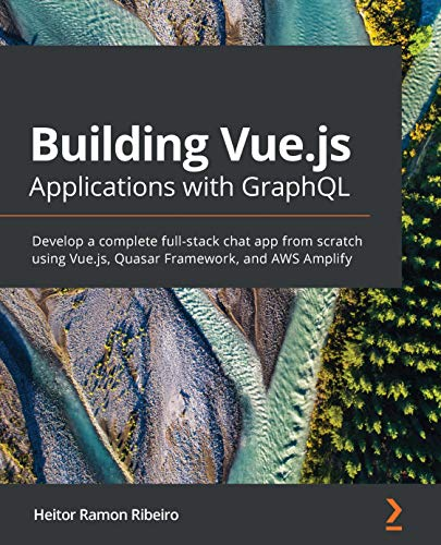 Building Vue.js Applications with GraphQL: Develop a complete full-stack chat app from scratch using Vue.js, Quasar Framework, and AWS Amplify
