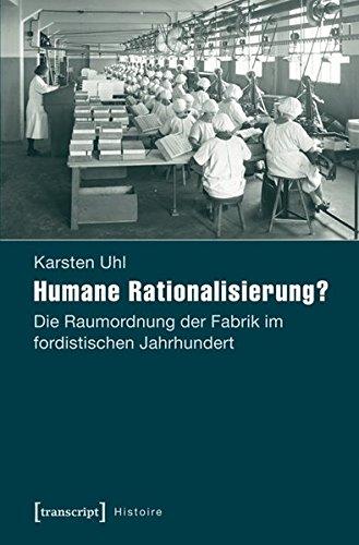 Humane Rationalisierung?: Die Raumordnung der Fabrik im fordistischen Jahrhundert (Histoire)