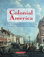 Colonial America: An Encyclopedia of Social, Political, Cultural, and Economic History: An Encyclopedia of Social, Political, Cultural, and Economic History