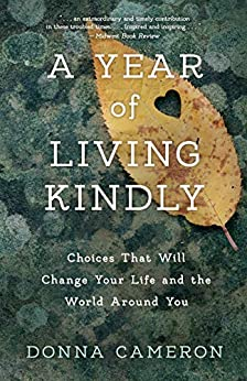 A Year of Living Kindly: Choices That Will Change Your Life and the World Around You by [Donna Cameron]