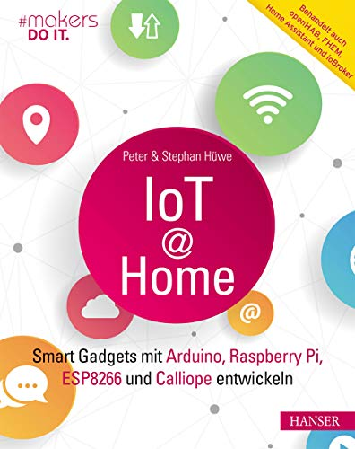 IoT at Home: Smart Gadgets mit Arduino, Raspberry Pi, ESP8266 und Calliope entwickeln. Behandelt auch openHAB, FHEM, Home Assistant und ioBroker (makers DO IT)