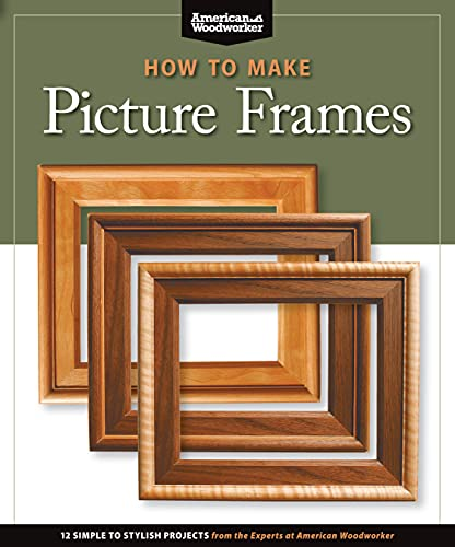 How to Make Picture Frames: 12 Simple to Stylish Projects from the Experts at American Woodworker (Fox Chapel Publishing) Matting, Mounting, Router Moldings, Table Saw Frames without Jigs, and More