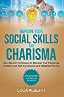 Improve Your Social Skills and Charisma: Secrets and Techniques to Develop Your Charisma, Improve Your Self- Confidence and Influence People