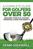 A Complete Guide For Golfers Over 50: Reach Your Full Playing Potential (Golf Instruction)