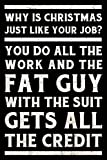 Why is Christmas just like your job? You do all the work and the fat guy with the suit gets all the credit Journal White: Funny Wide-Ruled Notepad for Coworkers