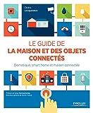 Le guide de la maison et des objets connectés - Domotique, smart home et maison connectée. - Eyrolles - 25/01/2016