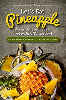 Let's Eat Pineapple Many Different Ways Today, And Tomorrow!: The Best Pineapple Recipes You Could Have Ever Imagined by [Martha Stone]