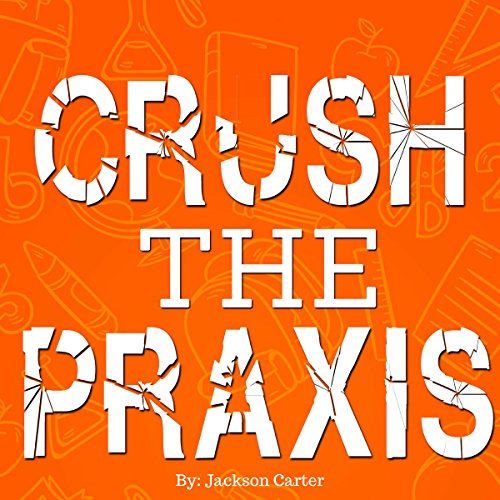 Crush the Praxis: Learn the Content and Skills to Pass the Praxis Business Education 5101 Test and Get Your Business Teaching License audiobook cover art