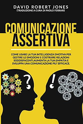 COMUNICAZIONE ASSERTIVA: COME USARE LA TUA INTELLIGENZA EMOTIVA PER GESTIRE LE EMOZIONI E COSTRUIRE RELAZIONI SODDISFACENTI. AUMENTA LA TUA EMPATIA E SVILUPPA UNA COMUNICAZIONE PIU' EFFICACE.