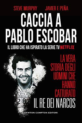 Caccia a Pablo Escobar. La vera storia degli uomini che hanno catturato il re dei narcos