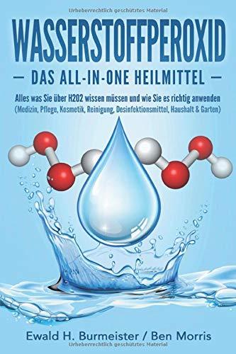 WASSERSTOFFPEROXID - Das All-in-One Heilmittel: Alles was Sie über H2O2 wissen müssen und wie Sie es richtig anwenden (Medizin, Pflege, Kosmetik, Reinigung, Desinfektionsmittel, Haushalt & Garten)