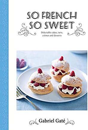 So French So Sweet: Delectable Cakes, Tarts, Cremes and Desserts