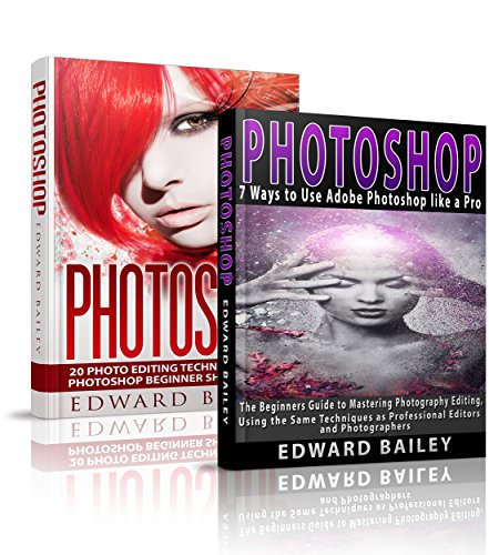 Photoshop: The COMPLETE Photoshop Box Set For Beginners: 20 Photo Editing Techniques and 7 Ways to Use Adobe Photoshop like a Pro! (Graphic Design, Adobe Photoshop, Digital Photography, Creativity)