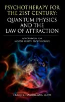 Psychotherapy for the 21st Century: Quantum Physics and the Law of Attraction: A Workbook for Mental Health Professionals